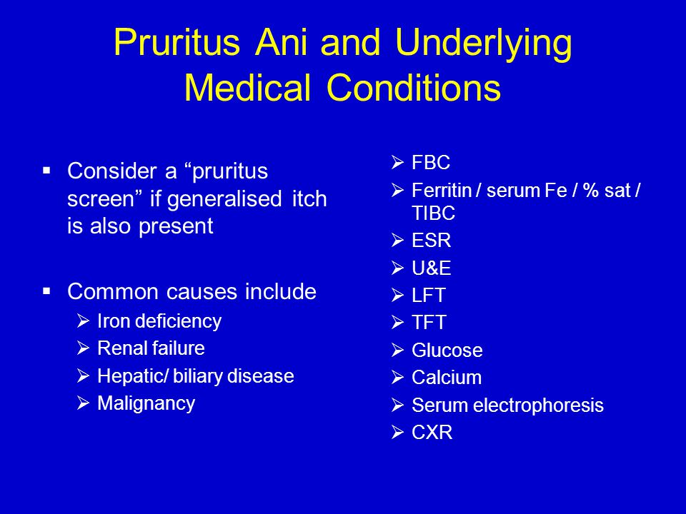 Pruritus Ani and Underlying Medical Conditions  Consider a pruritus screen if generalised itch is also present  Common causes include  Iron deficiency  Renal failure  Hepatic/ biliary disease  Malignancy  FBC  Ferritin / serum Fe / % sat / TIBC  ESR  U&E  LFT  TFT  Glucose  Calcium  Serum electrophoresis  CXR