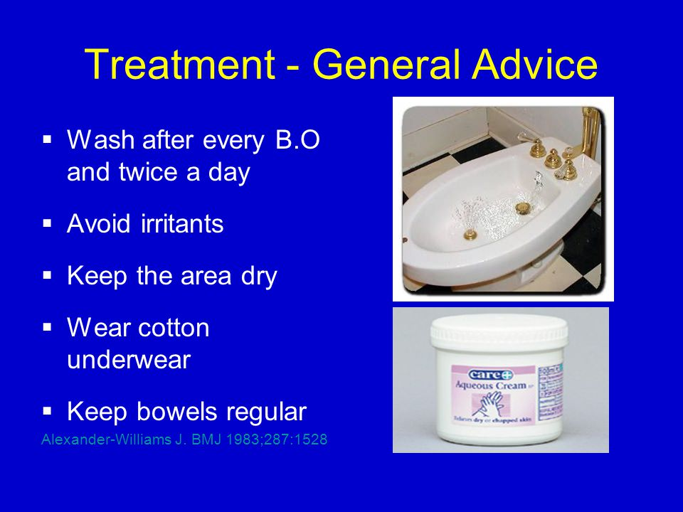 Treatment - General Advice  Wash after every B.O and twice a day  Avoid irritants  Keep the area dry  Wear cotton underwear  Keep bowels regular Alexander-Williams J.
