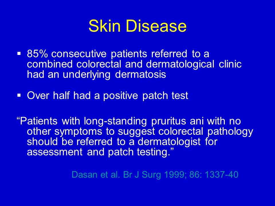 Skin Disease  85% consecutive patients referred to a combined colorectal and dermatological clinic had an underlying dermatosis  Over half had a positive patch test Patients with long-standing pruritus ani with no other symptoms to suggest colorectal pathology should be referred to a dermatologist for assessment and patch testing. Dasan et al.