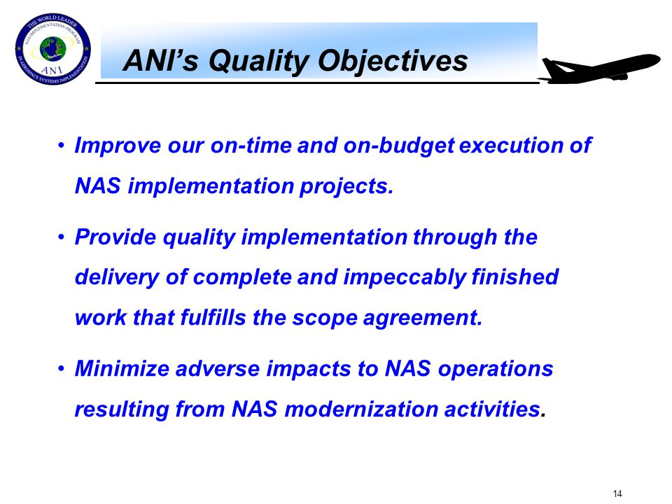 14 ANI's Quality Objectives Improve our on-time and on-budget execution of NAS implementation projects. Provide quality implementation through the del