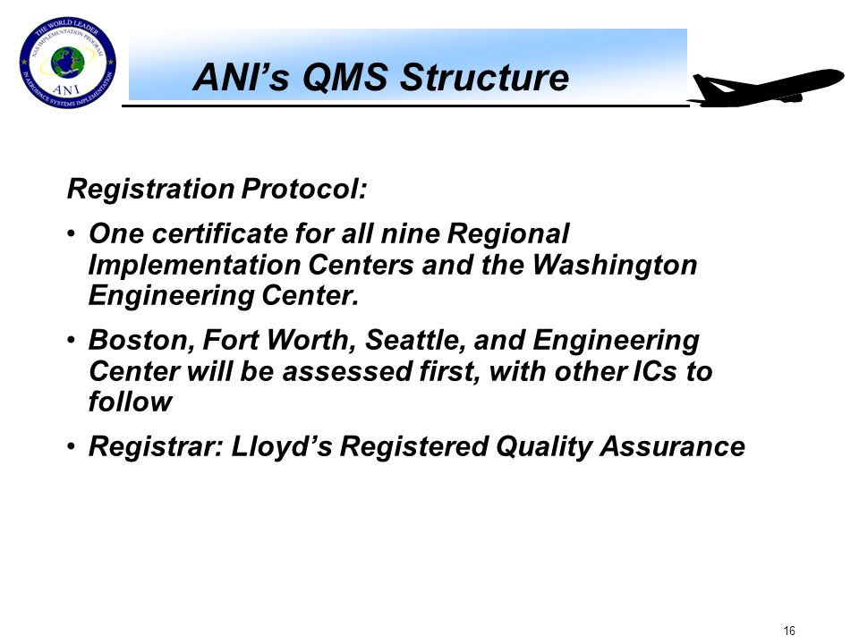 16 ANI's QMS Structure Registration Protocol: One certificate for all nine Regional Implementation Centers and the Washington Engineering Center. Bost