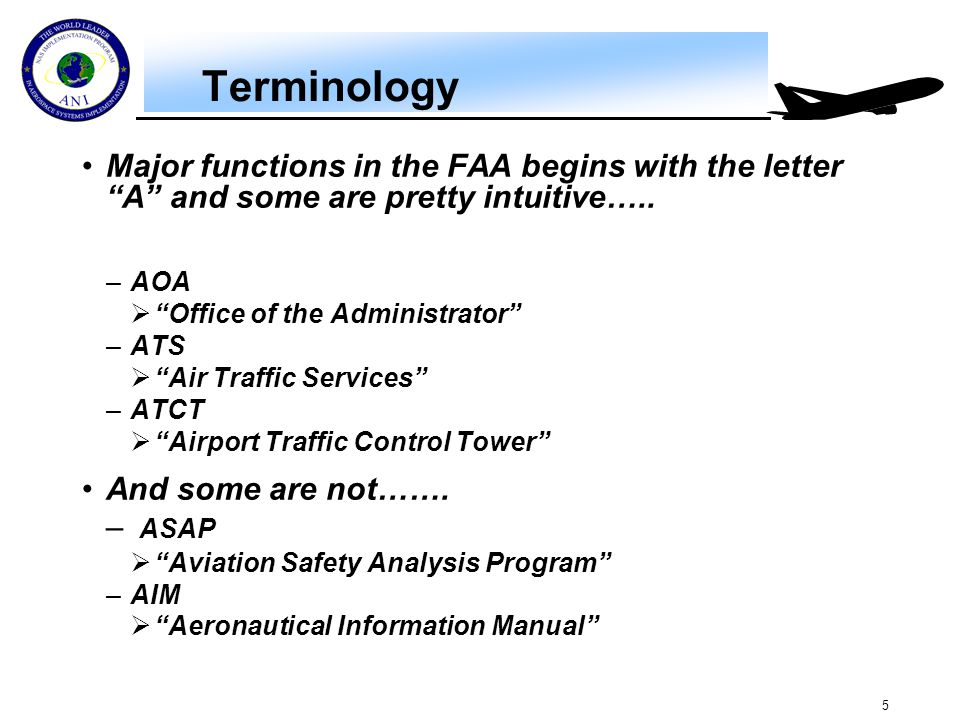 """5 Terminology Major functions in the FAA begins with the letter """"A"""" and some are pretty intuitive….. –AOA  """"Office of the Administrator"""" –ATS  """"Air"""