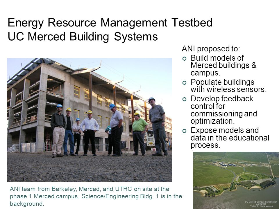 Lee, Berkeley 7 Energy Resource Management Testbed UC Merced Building Systems ANI proposed to: Build models of Merced buildings & campus. Populate bui