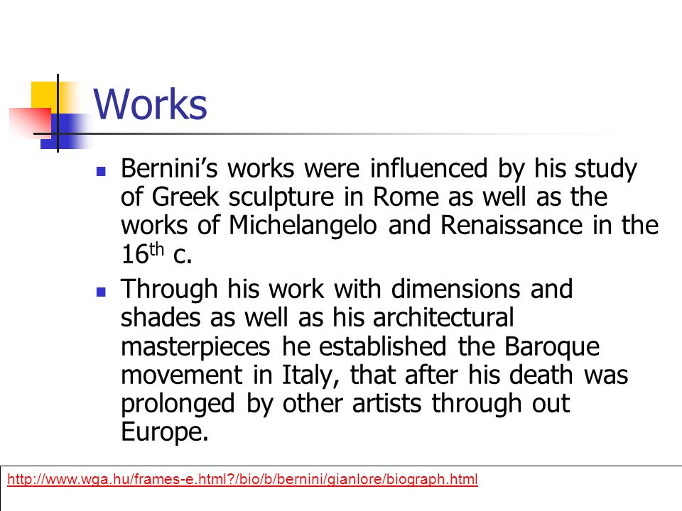 Works Bernini's works were influenced by his study of Greek sculpture in Rome as well as the works of Michelangelo and Renaissance in the 16 th c.