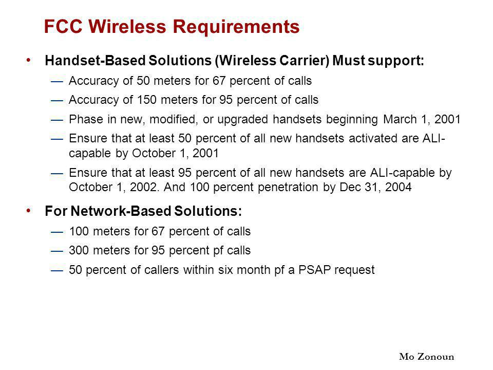 Mo Zonoun FCC Wireless Requirements Handset-Based Solutions (Wireless Carrier) Must support: —Accuracy of 50 meters for 67 percent of calls —Accuracy of 150 meters for 95 percent of calls —Phase in new, modified, or upgraded handsets beginning March 1, 2001 —Ensure that at least 50 percent of all new handsets activated are ALI- capable by October 1, 2001 —Ensure that at least 95 percent of all new handsets are ALI-capable by October 1, 2002.