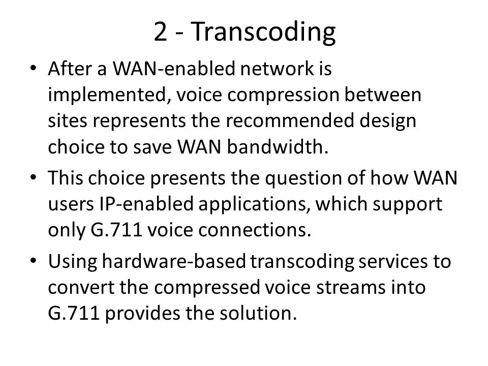 2 - Transcoding After a WAN-enabled network is implemented, voice compression between sites represents the recommended design choice to save WAN bandw