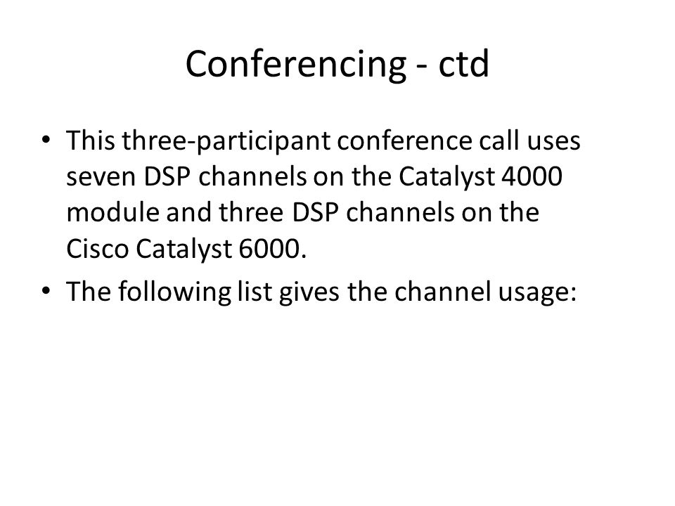 Conferencing - ctd This three-participant conference call uses seven DSP channels on the Catalyst 4000 module and three DSP channels on the Cisco Cata