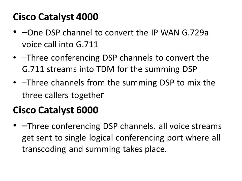 Cisco Catalyst 4000 – One DSP channel to convert the IP WAN G.729a voice call into G.711 –Three conferencing DSP channels to convert the G.711 streams