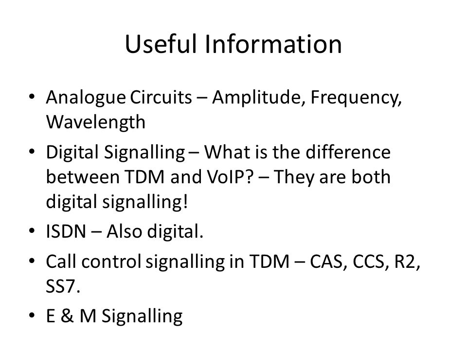 Useful Information Analogue Circuits – Amplitude, Frequency, Wavelength Digital Signalling – What is the difference between TDM and VoIP? – They are b