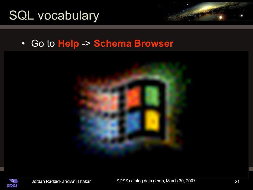 Jordan Raddick and Ani Thakar SDSS catalog data demo, March 30, 2007 21 SQL vocabulary Go to Help -> Schema Browser