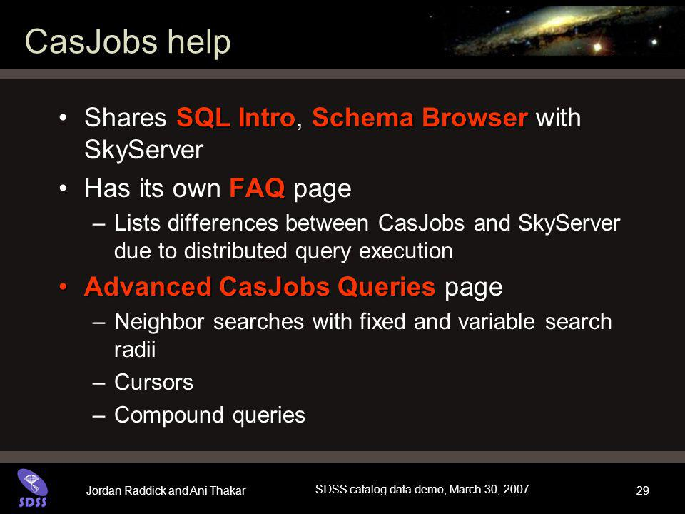 Jordan Raddick and Ani Thakar SDSS catalog data demo, March 30, 2007 29 CasJobs help SQL IntroSchema BrowserShares SQL Intro, Schema Browser with SkyServer FAQHas its own FAQ page –Lists differences between CasJobs and SkyServer due to distributed query execution Advanced CasJobs QueriesAdvanced CasJobs Queries page –Neighbor searches with fixed and variable search radii –Cursors –Compound queries