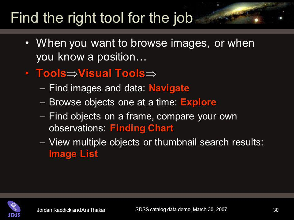 Jordan Raddick and Ani Thakar SDSS catalog data demo, March 30, 2007 30 Find the right tool for the job When you want to browse images, or when you know a position… ToolsVisual ToolsTools  Visual Tools  Navigate –Find images and data: Navigate Explore –Browse objects one at a time: Explore Finding Chart –Find objects on a frame, compare your own observations: Finding Chart Image List –View multiple objects or thumbnail search results: Image List