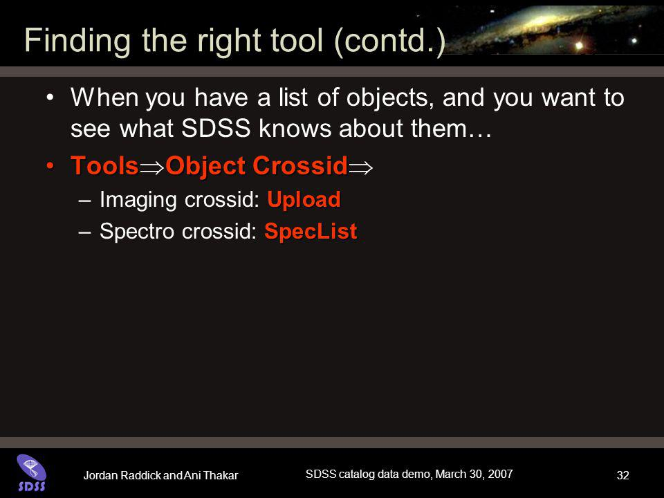 Jordan Raddick and Ani Thakar SDSS catalog data demo, March 30, 2007 32 Finding the right tool (contd.) When you have a list of objects, and you want to see what SDSS knows about them… ToolsObject CrossidTools  Object Crossid  Upload –Imaging crossid: Upload SpecList –Spectro crossid: SpecList