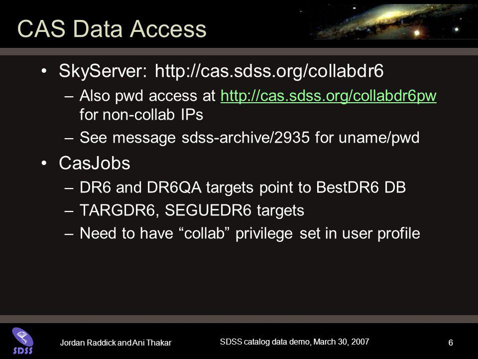 Jordan Raddick and Ani Thakar SDSS catalog data demo, March 30, 2007 27 Collab-only access collabdrx SkyServer sites –http://cas.sdss.org/collabdrx –http://cas.sdss.org/collabdrxpw collab privilege in CasJobs –Restricted data, longer queues (DR6QA 24-hr queue) –If you have collab set, you will see these queues –If you don't have it, email sdss-helpdesk@fnal.govsdss-helpdesk@fnal.gov