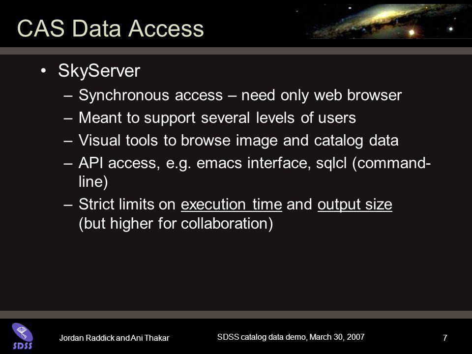 Jordan Raddick and Ani Thakar SDSS catalog data demo, March 30, 2007 7 CAS Data Access SkyServer –Synchronous access – need only web browser –Meant to support several levels of users –Visual tools to browse image and catalog data –API access, e.g.