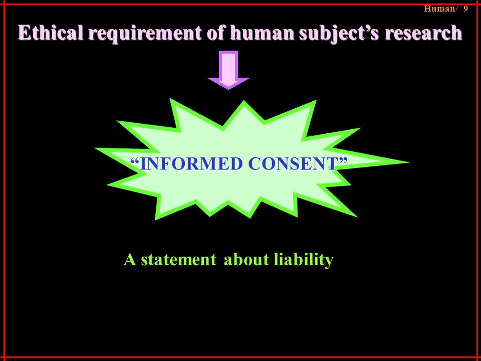 Ethical requirement of human subject's research INFORMED CONSENT A statement about liability Human/ 9