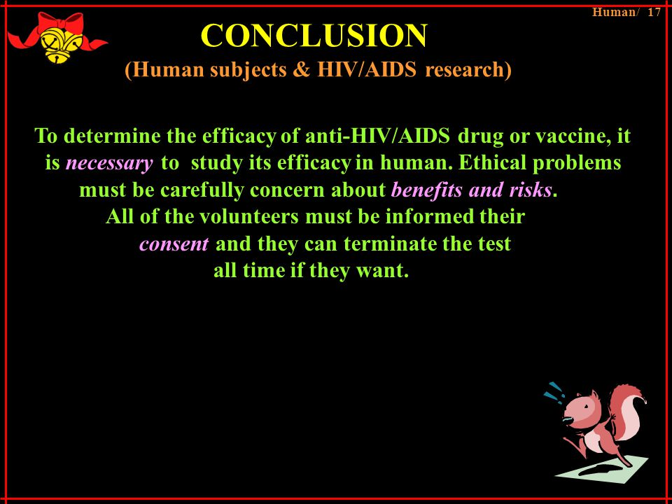 CONCLUSION (Human subjects & HIV/AIDS research) To determine the efficacy of anti-HIV/AIDS drug or vaccine, it is necessary to study its efficacy in human.