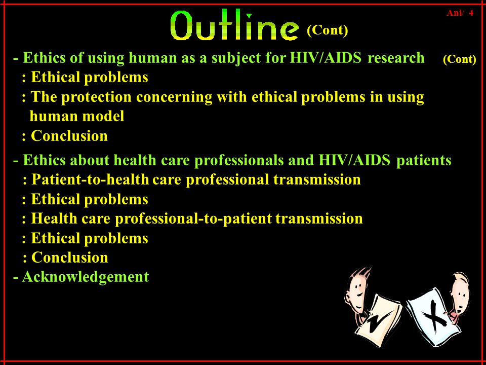 - Ethics of using human as a subject for HIV/AIDS research : Ethical problems : The protection concerning with ethical problems in using human model : Conclusion (Cont) - Ethics about health care professionals and HIV/AIDS patients : Patient-to-health care professional transmission : Ethical problems : Health care professional-to-patient transmission : Ethical problems : Conclusion - Acknowledgement Ani/ 4