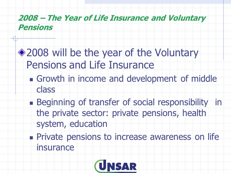 2008 – The Year of Life Insurance and Voluntary Pensions 2008 will be the year of the Voluntary Pensions and Life Insurance Growth in income and development of middle class Beginning of transfer of social responsibility in the private sector: private pensions, health system, education Private pensions to increase awareness on life insurance