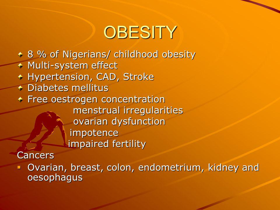 OBESITY 8 % of Nigerians/ childhood obesity Multi-system effect Hypertension, CAD, Stroke Diabetes mellitus Free oestrogen concentration menstrual irregularities ovarian dysfunction ovarian dysfunction impotence impotence impaired fertility impaired fertilityCancers  Ovarian, breast, colon, endometrium, kidney and oesophagus