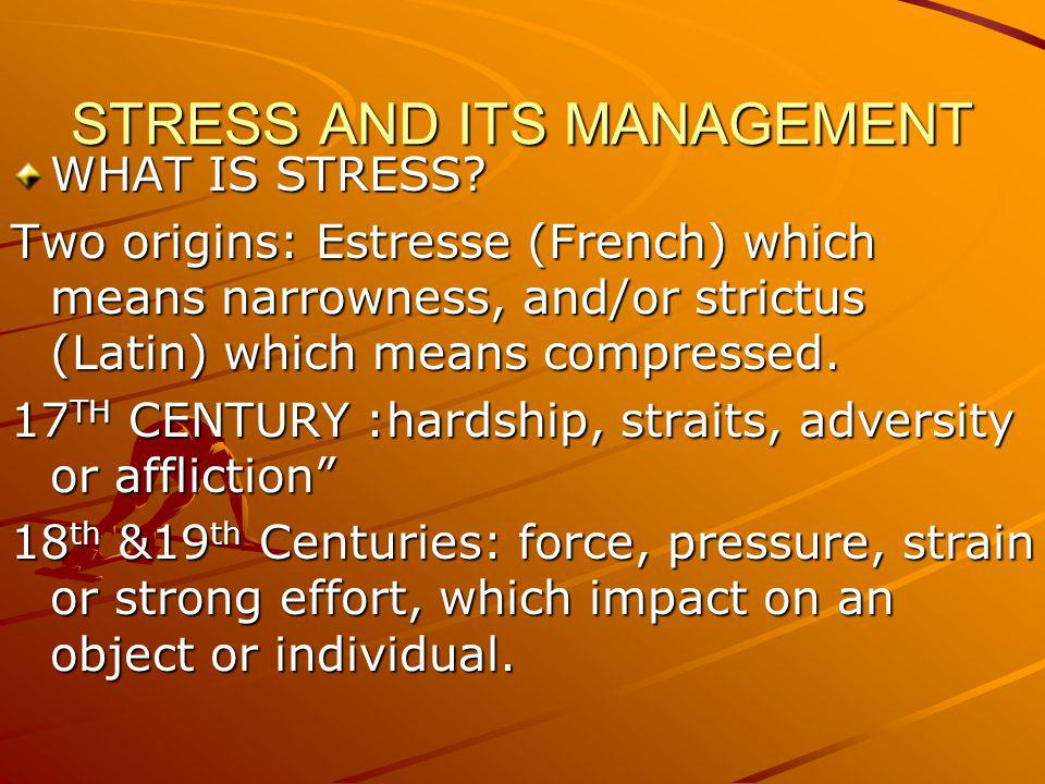 STRESS AND ITS MANAGEMENT WHAT IS STRESS? Two origins: Estresse (French) which means narrowness, and/or strictus (Latin) which means compressed. 17 TH