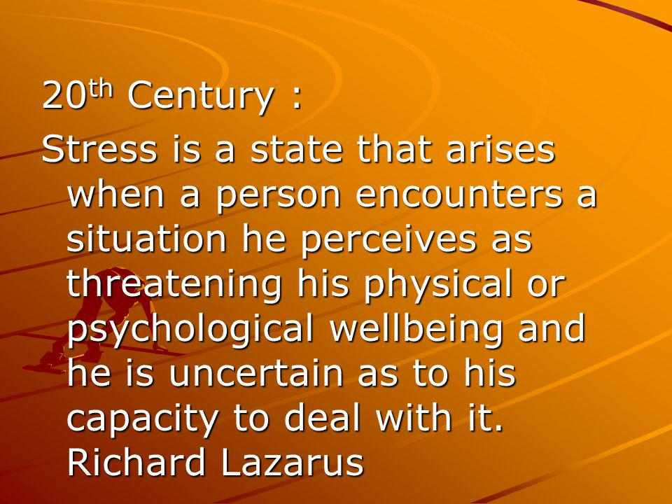 20 th Century : Stress is a state that arises when a person encounters a situation he perceives as threatening his physical or psychological wellbeing