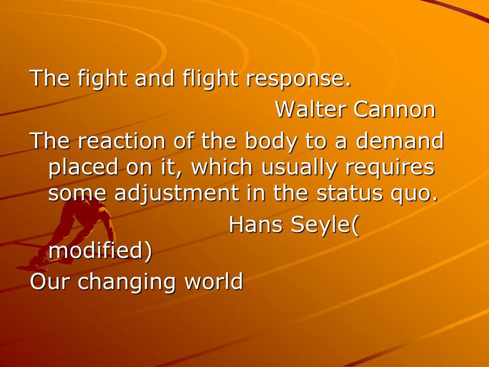 The fight and flight response. Walter Cannon The reaction of the body to a demand placed on it, which usually requires some adjustment in the status q