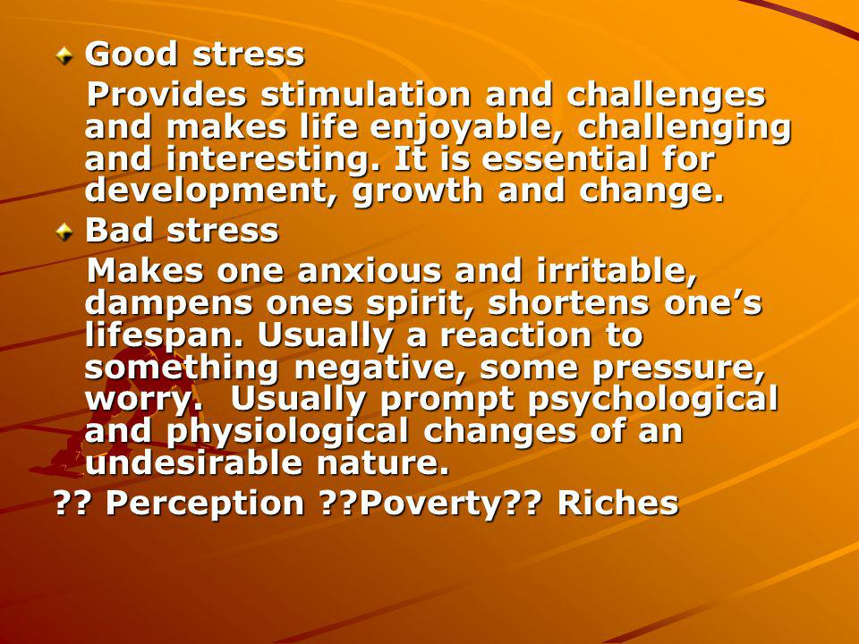 Good stress Provides stimulation and challenges and makes life enjoyable, challenging and interesting.