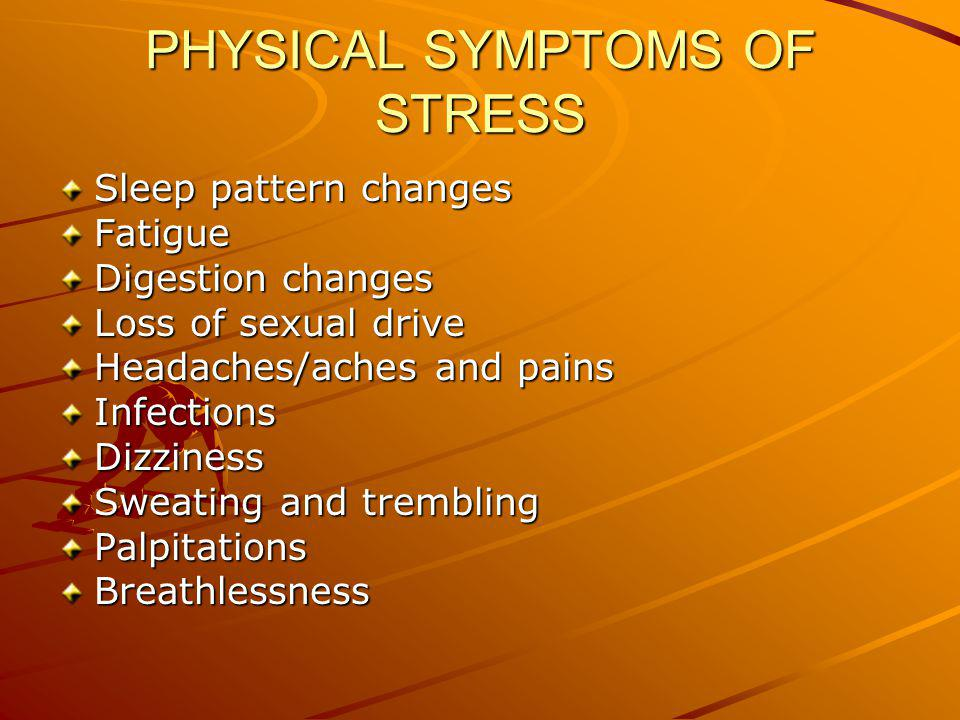 PHYSICAL SYMPTOMS OF STRESS Sleep pattern changes Fatigue Digestion changes Loss of sexual drive Headaches/aches and pains InfectionsDizziness Sweating and trembling PalpitationsBreathlessness