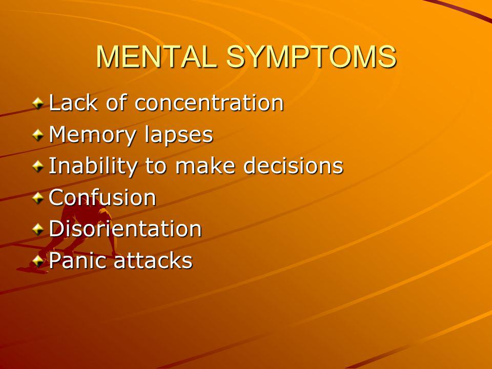 MENTAL SYMPTOMS Lack of concentration Memory lapses Inability to make decisions ConfusionDisorientation Panic attacks