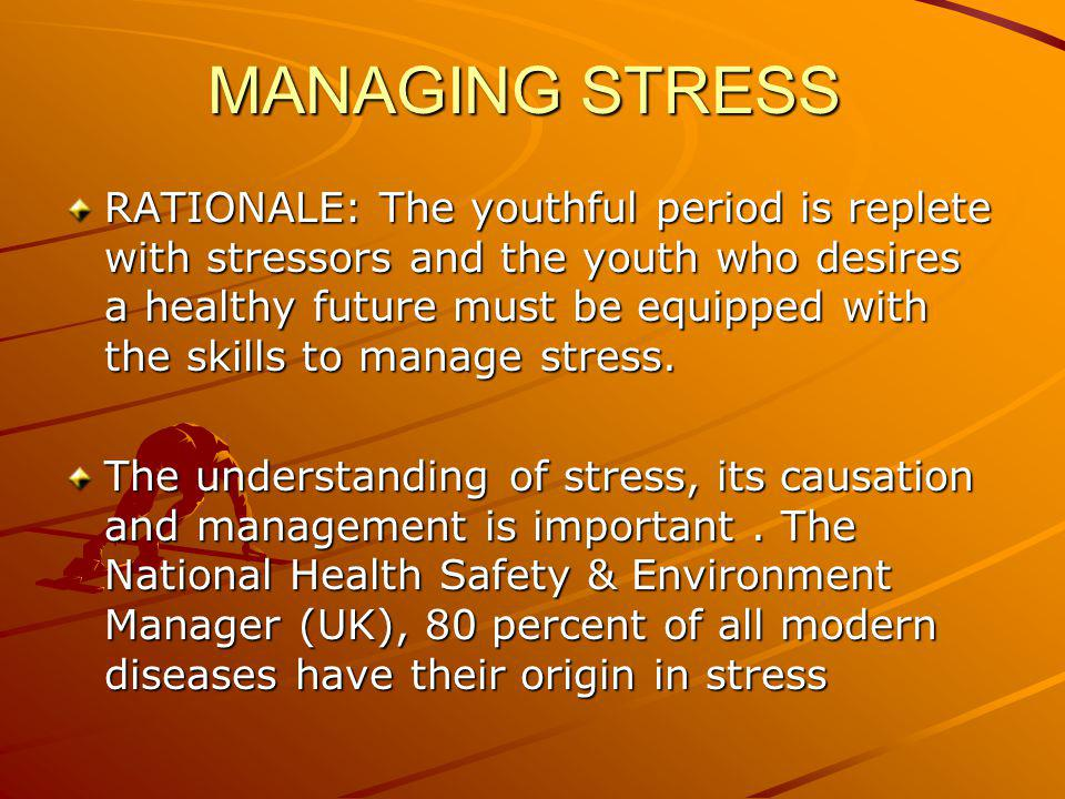MANAGING STRESS RATIONALE: The youthful period is replete with stressors and the youth who desires a healthy future must be equipped with the skills t