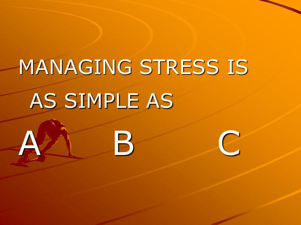 MANAGING STRESS IS AS SIMPLE AS A B C