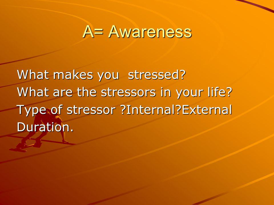 A= Awareness What makes you stressed. What are the stressors in your life.