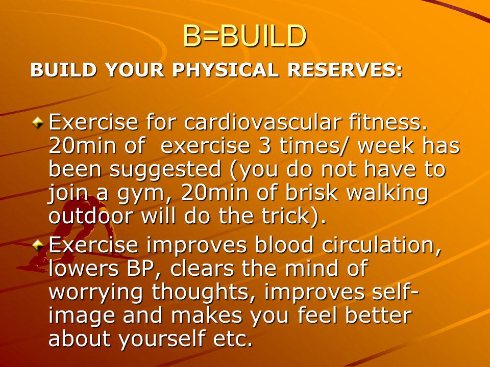 B=BUILD BUILD YOUR PHYSICAL RESERVES: Exercise for cardiovascular fitness. 20min of exercise 3 times/ week has been suggested (you do not have to join