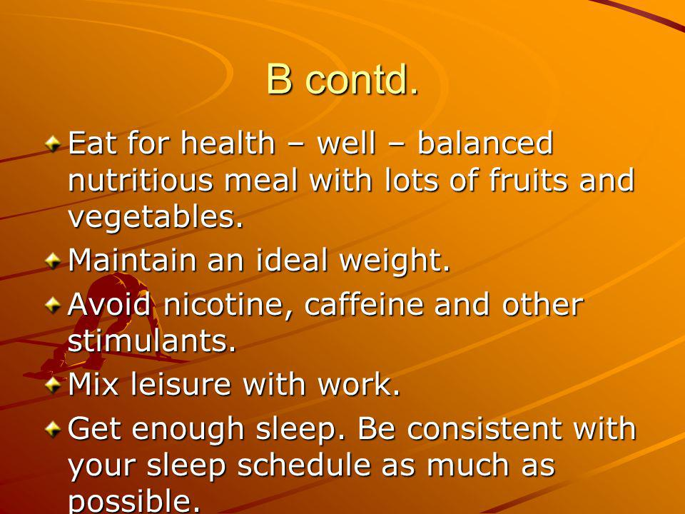 B contd. Eat for health – well – balanced nutritious meal with lots of fruits and vegetables. Maintain an ideal weight. Avoid nicotine, caffeine and o