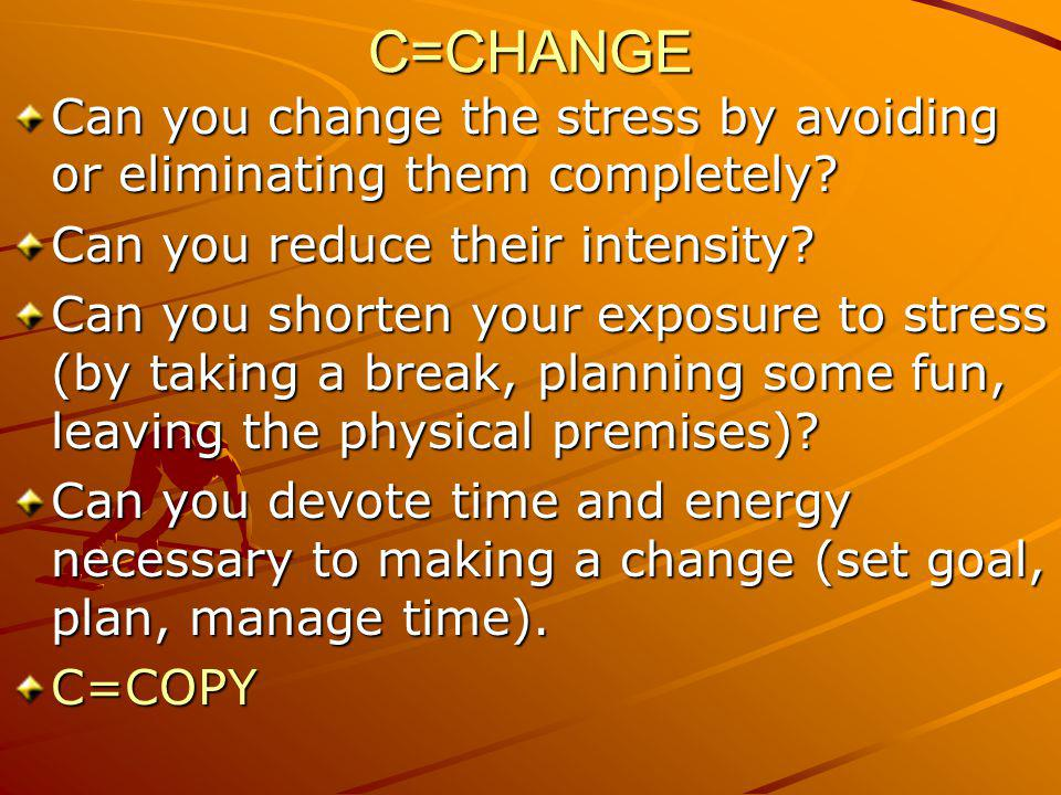 C=CHANGE Can you change the stress by avoiding or eliminating them completely? Can you reduce their intensity? Can you shorten your exposure to stress