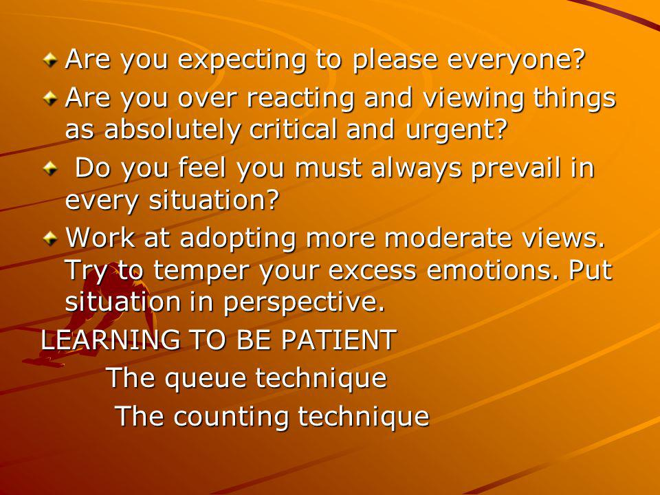 Are you expecting to please everyone? Are you over reacting and viewing things as absolutely critical and urgent? Do you feel you must always prevail