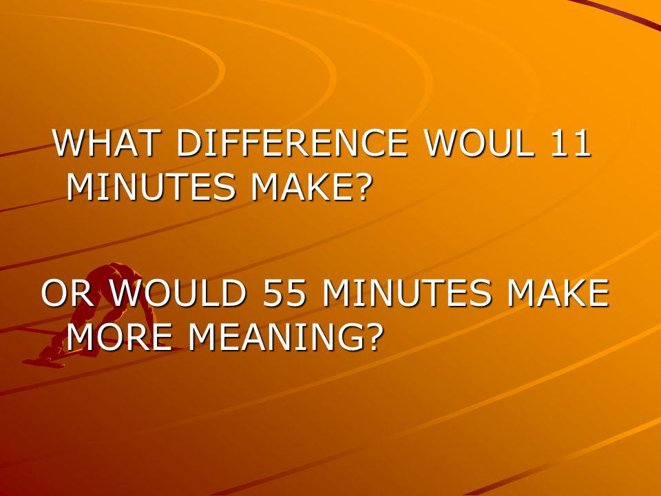 WHAT DIFFERENCE WOUL 11 MINUTES MAKE? WHAT DIFFERENCE WOUL 11 MINUTES MAKE? OR WOULD 55 MINUTES MAKE MORE MEANING?