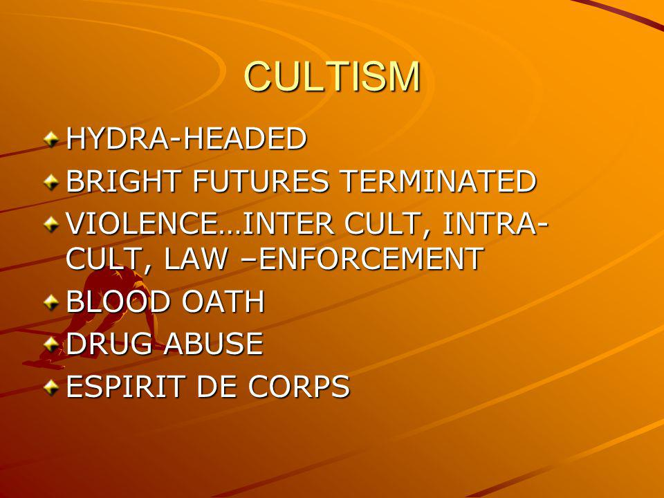 CULTISM HYDRA-HEADED BRIGHT FUTURES TERMINATED VIOLENCE…INTER CULT, INTRA- CULT, LAW –ENFORCEMENT BLOOD OATH DRUG ABUSE ESPIRIT DE CORPS