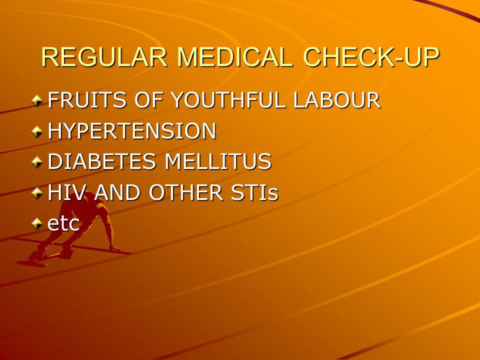 REGULAR MEDICAL CHECK-UP FRUITS OF YOUTHFUL LABOUR HYPERTENSION DIABETES MELLITUS HIV AND OTHER STIs etc