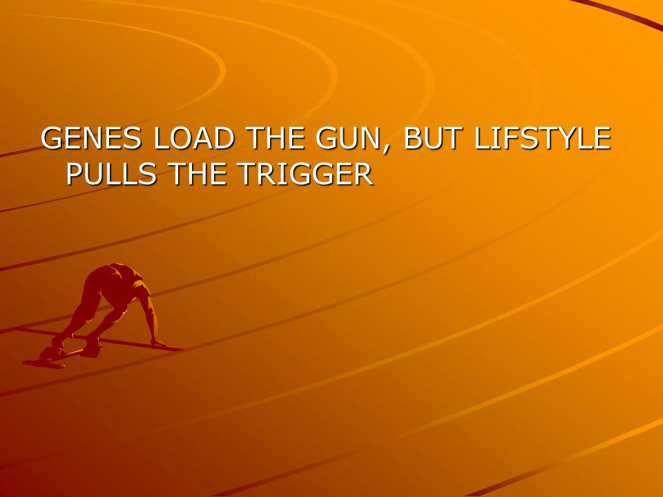 GENES LOAD THE GUN, BUT LIFSTYLE PULLS THE TRIGGER