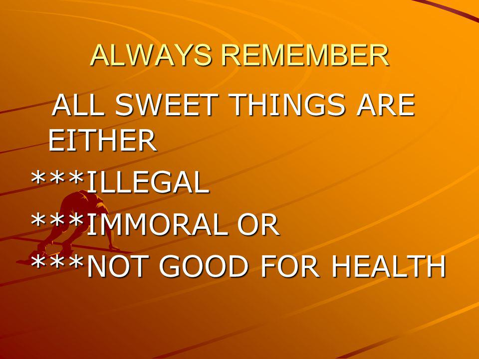 ALWAYS REMEMBER ALL SWEET THINGS ARE EITHER ALL SWEET THINGS ARE EITHER***ILLEGAL ***IMMORAL OR ***NOT GOOD FOR HEALTH
