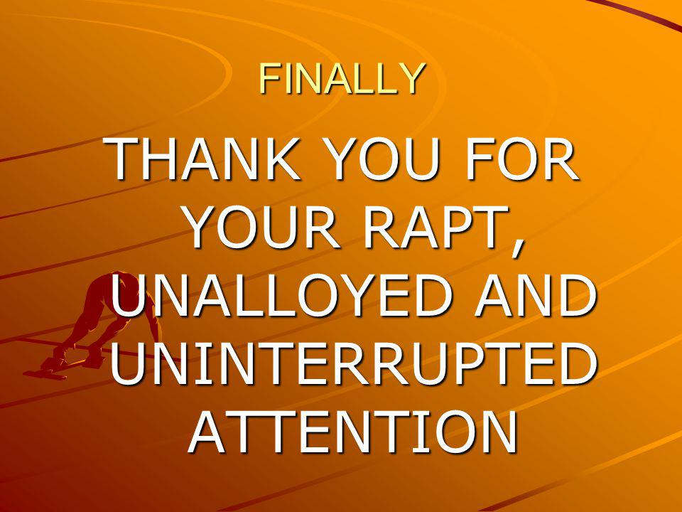 FINALLY THANK YOU FOR YOUR RAPT, UNALLOYED AND UNINTERRUPTED ATTENTION