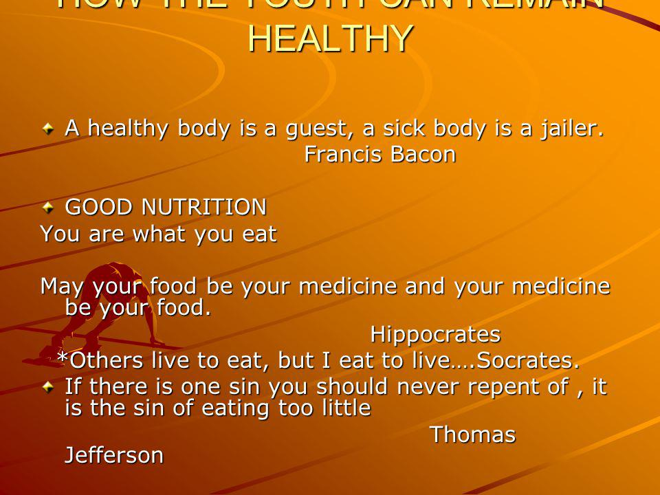 HOW THE YOUTH CAN REMAIN HEALTHY A healthy body is a guest, a sick body is a jailer.