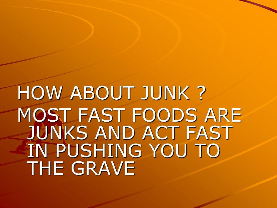 HOW ABOUT JUNK ? MOST FAST FOODS ARE JUNKS AND ACT FAST IN PUSHING YOU TO THE GRAVE