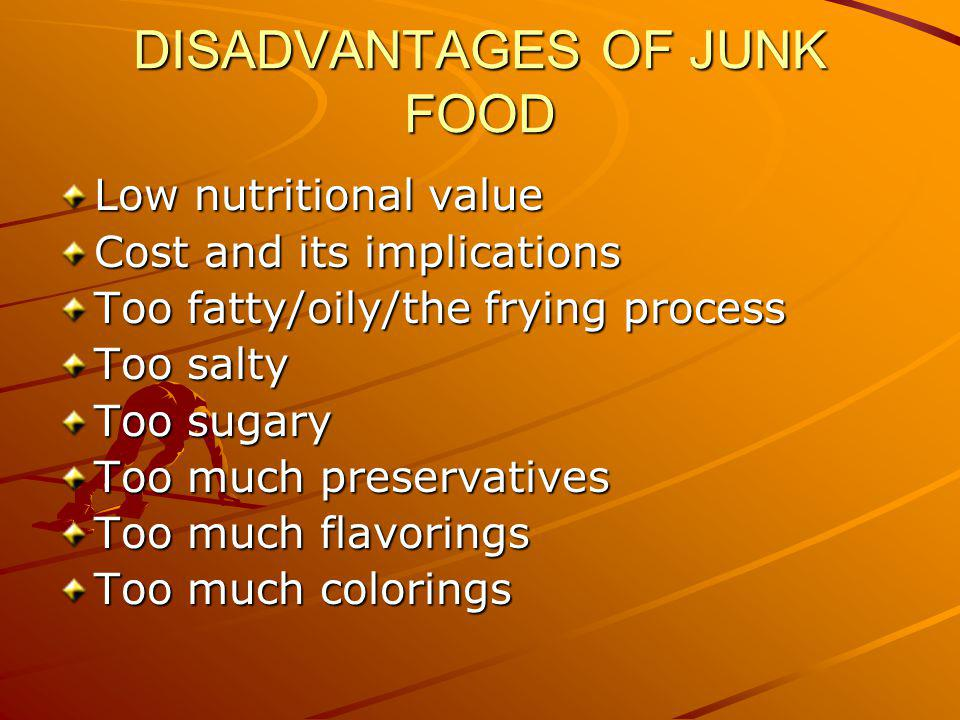 DISADVANTAGES OF JUNK FOOD Low nutritional value Cost and its implications Too fatty/oily/the frying process Too salty Too sugary Too much preservativ