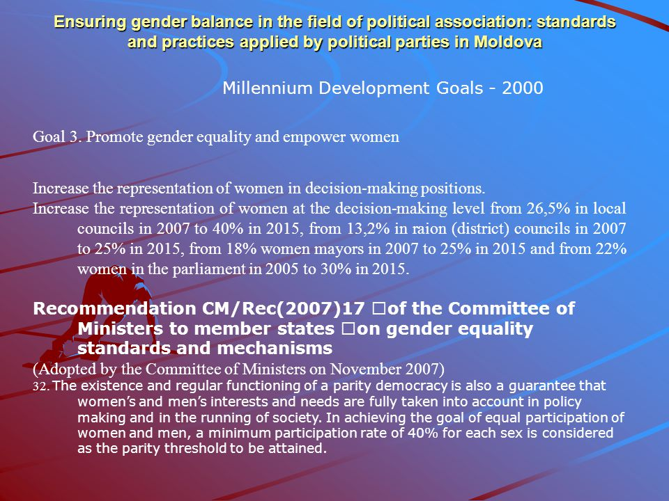 Ensuring gender balance in the field of political association: standards and practices applied by political parties in Moldova  Law on Political parties and other social-political organisations ( modified in 1998) [Paragraph 5, article.9(7) Political parties and other social –political organisations will promote the principle of equality between men and women in the decision-making positions at all levels.
