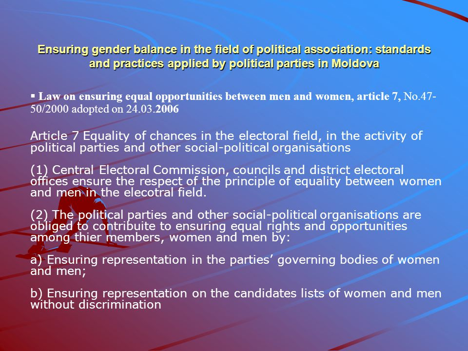 Ensuring gender balance in the field of political association: standards and practices applied by political parties in Moldova  Law on ensuring equal opportunities between men and women, article 7, No.47- 50/2000 adopted on 24.03.2006 Article 7 Equality of chances in the electoral field, in the activity of political parties and other social-political organisations (1) Central Electoral Commission, councils and district electoral offices ensure the respect of the principle of equality between women and men in the elecotral field.