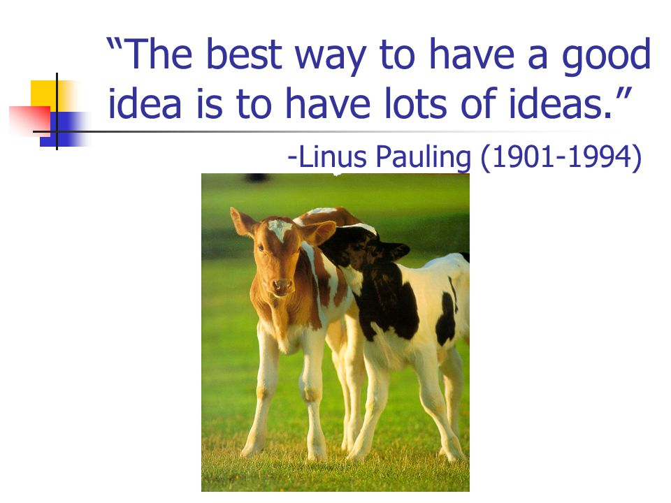 """""""The best way to have a good idea is to have lots of ideas."""" -Linus Pauling (1901-1994)"""