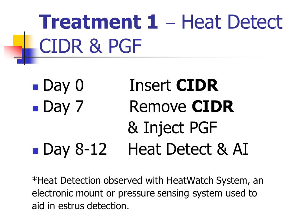 Treatment 1 – Heat Detect CIDR & PGF Day 0 Insert CIDR Day 7 Remove CIDR & Inject PGF Day 8-12 Heat Detect & AI *Heat Detection observed with HeatWatch System, an electronic mount or pressure sensing system used to aid in estrus detection.